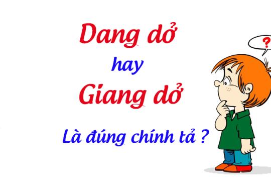 Giang dở hay dang dở? Từ nào mới là từ đúng chính tả tiếng Việt?