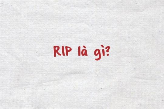 RIP là gì? Một số lưu ý khi sử dụng từ RIP theo ngữ cảnh