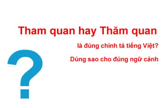 Tham quan hay thăm quan? Từ nào chuẩn chỉnh theo từ điển Tiếng Việt?