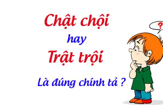 Giải đáp chật chội hay trật trội mới đúng chính tả Tiếng Việt