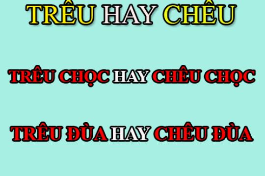 """Trêu hay chêu là đúng chính tả Tiếng Việt? Làm sao để sử dụng đúng 2 âm """"tr-ch"""""""